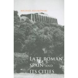 Late Roman Spain and Its Cities, Ancient Society and History by Michael Kulikowski, 9780801898327.