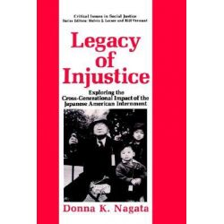 Legacy of Injustice, Exploring the Cross-generational Impact of the Japanese-American Internment by Donna K. Nagata, 9780306444258.