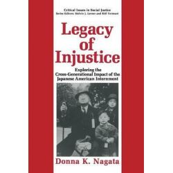 Legacy of Injustice, Exploring the Cross-Generational Impact of the Japanese American Internment by Donna K. Nagata, 9781489911209.