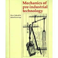 Mechanics of Pre-industrial Technology, An Introduction to the Mechanics of Ancient and Traditional Material Culture by Brian Cotterell, 9780521428712.