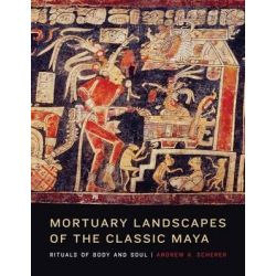Mortuary Landscapes of the Classic Maya, Rituals of Body and Soul by Andrew K. Scherer, 9781477300510.