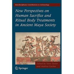 New Perspectives on Human Sacrifice and Ritual Body Treatments in Ancient Maya Society, Interdisciplinary Contributions to Archaeology by Vera Tiesler, 9780387488707.
