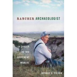 Rancher Archaeologist, A Career in Two Different Worlds by George Frison, 9781607813293.