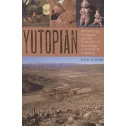 Yutopian, Archaeology, Ambiguity, and the Production of Knowledge in Northwest Argentina by Joan M. Gero, 9780292772014.