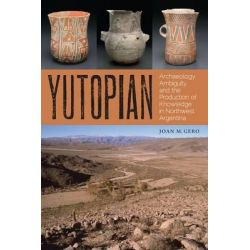 Yutopian, Archaeology, Ambiguity, and the Production of Knowledge in Northwest Argentina by Joan M. Gero, 9780292772021.