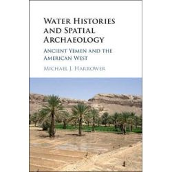 Water Histories and Spatial Archaeology, Ancient Yemen and the American West by Michael J. Harrower, 9781107134652.
