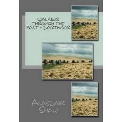 Walking Through the Past: Dartmoor, Walks on Dartmoor Visiting Sites Related to Archaeology and History, Including Stone Circles and Standing Stones by Alasdair Shaw, 9781481854535.