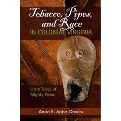 Tobacco, Pipes, and Race in Colonial Virginia, Little Tubes of Mighty Power by Anna S. Agbe-Davies, 9781611323955.