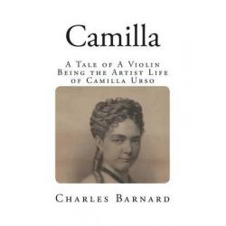 Camilla, A Tale of a Violin - Being the Artist Life of Camilla Urso by Charles, P. Barnard, 9781499761955.