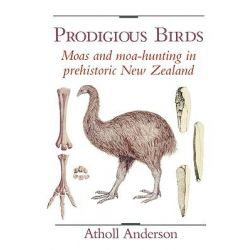 Prodigious Birds, Moas and Moa-hunting in New Zealand by Atholl Anderson, 9780521543965.