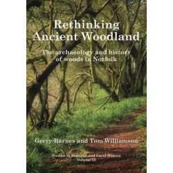 Rethinking Ancient Woodland, The Archaeology and History of Woods in Norfolk: 13 by Gerry Barnes, 9781909291577.