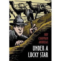 Under a Lucky Star, A Lifetime of Adventure by Roy Chapman Andrews, 9780983517436.