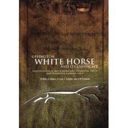 Uffington White Horse and Its Landscape, Investigations at White Horse Hill Uffington, 1989-95 and Tower Hill Ashbury, 1993-4 by David Miles, 9780947816773.