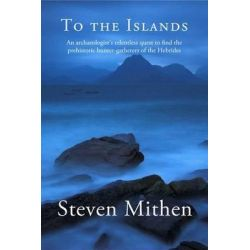 To the Islands, An Archaeologist's Relentless Quest to Find the Prehistoric Hunter-Gatherers of the Hebrides by Steven Mithen, 9781906120559.