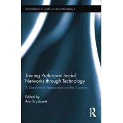 Tracing Prehistoric Social Networks through Technology, A Diachronic Perspective on the Aegean by Ann Brysbaert, 9781138802308.