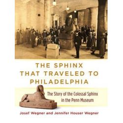 The Sphinx That Traveled to Philadelphia, The Story of the Colossal Sphinx in the Penn Museum by Josef Wegner, 9781934536766.