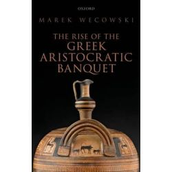 The Rise of the Greek Aristocratic Banquet by Marek Wecowski, 9780199684014.