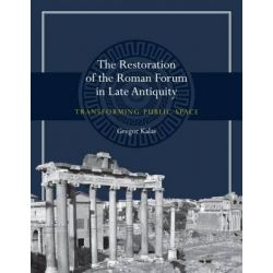 The Restoration of the Roman Forum in Late Antiquity, Transforming Public Space by Gregor Kalas, 9780292760783.