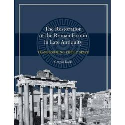 The Restoration of the Roman Forum in Late Antiquity, Transforming Public Space by Gregor Kalas, 9781477309933.