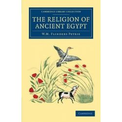 The Religion of Ancient Egypt, Cambridge Library Collection - Archaeology by Sir William Matthew Flinders Petrie, 9781108065788.