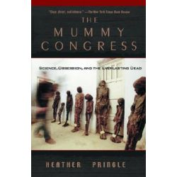 The Mummy Congress, Science, Obsession, and the Everlasting Dead by Heather Pringle, 9780786884636.