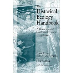 The Historical Ecology Handbook, A Restorationist's Guide to Reference Ecosystems by Dave Egan, 9781559637466.