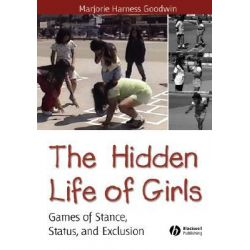 The Hidden Life of Girls, Games of Stance, Status, and Exclusion by Marjorie Harness Goodwin, 9780631234241.
