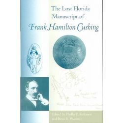 The Lost Florida Manuscript of Frank Hamilton Cushing, Florida Museum of Natural History: Ripley P.Bullen Series by Phyllis E. Kolianos, 9780813028033.