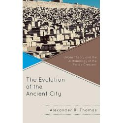 The Evolution of the Ancient City, Urban Theory and the Archaeology of the Fertile Crescent by Alexander R. Thomas, 9780739138694.