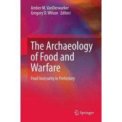 The Archaeology of Food and Warfare 2015, Food Insecurity in Prehistory by Amber M. VanDerwarker, 9783319185057.