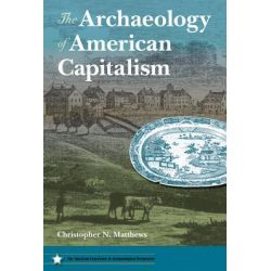 The Archaeology of American Capitalism, American Experience in Archaeological Perspective by Christopher N. Matthews, 9780813044163.