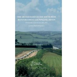 The Archaeology of the South-West Reinforcement Gas Pipeline, Devon, Investigations in 2005-2007 by Stuart Joyce, 9780955353475.