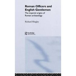 Roman Officers and English Gentlemen, The Imperial Origins of Roman Archaeology by Richard Hingley, 9780415235792.