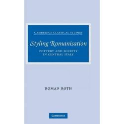 Styling Romanisation, Pottery and Society in Central Italy by Roman Roth, 9780521875677.