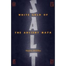 Salt, White Gold of the Ancient Maya by Heather McKillop, 9780813033433.
