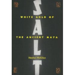 Salt, White Gold of the Ancient Maya by Heather McKillop, 9780813025117.