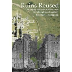Ruins Reused, Changing Attitudes to Ruins Since the Late 18th-century by Michael Thompson, 9781905223046.