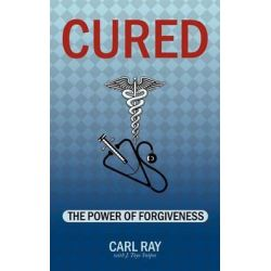 Cured, The Power of Forgiveness by Carl Ray, 9781467044622.