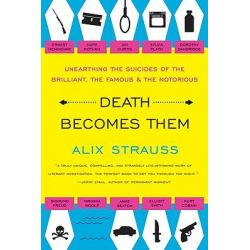 Death Becomes Them, Unearthing the Suicides of the Brilliant, the Famous, and the Notorious by Alix Strauss, 9780061728563.