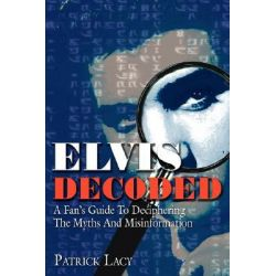 Elvis Decoded, A Fan's Guide to Deciphering the Myths and Misinformation by Patrick Lacy, 9781425955908.