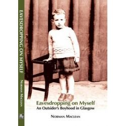 Eavesdropping on Myself, An Outsider's Boyhood in Glasgow by Norman MacLean, 9781907676710.