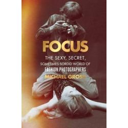 Focus, The Secret, Sexy, Sometimes Sordid World of Fashion Photographers by Michael Gross, 9781476763460.