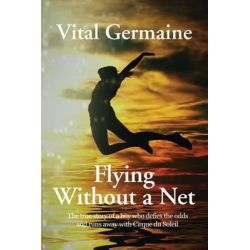 Flying Without a Net, The True Story of a Boy Who Defies All Odds and Runs Away with Cirque Du Soleil Extended Edition by Vital Germaine, 9781934051924.