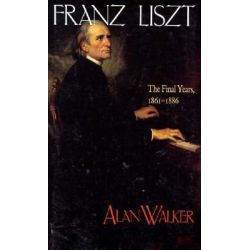 Franz Liszt: The Final Years, 1861-86 v. 3, The Final Years, 1861-1886 by Alan Walker, 9780801484537.