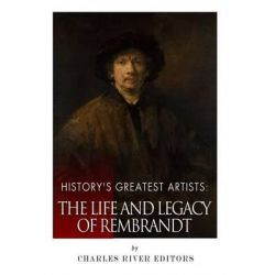 History's Greatest Artists, The Life and Legacy of Rembrandt by Charles River Editors, 9781514229316.