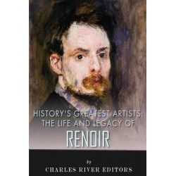 History's Greatest Artists, The Life and Legacy of Renoir by Charles River Editors, 9781515377856.
