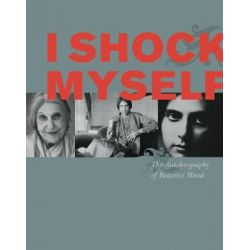 I Shock Myself, The Autobiography of Beatrice Wood by Beatrice Wood, 9780811853613.