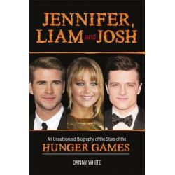 Jennifer, Liam and Josh, An Unauthorized Biography of the Stars of The Hunger Games by Danny White, 9781782431732.
