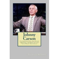 Johnny Carson, The Inspirational Life Story of Johnny Carson; Comedian, Magician, and King of the Late Night Talk Show by Patrick Bunker, 9781494809492.