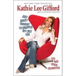Just When I Thought I'd Dropped My Last Egg, Life and Other Calamities by Kathie Lee Gifford, 9780345512079.